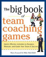 The Big Book of Team Coaching Games : Quick, Effective Activities to Energize, Motivate, and Guide Your Team to Success - Mary Scannell