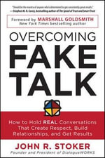Overcoming Fake Talk : How to Hold REAL Conversations That Create Respect, Build Relationships, and Get Results - John R. Stoker