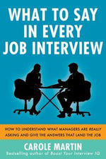 What to Say in Every Job Interview : How to Understand What Managers are Really Asking and Give the Answers That Land the Job - Carole Martin