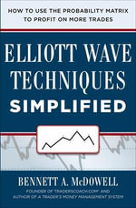 Elliot Wave Techniques Simplified : How to Use the Probability Matrix to Profit on More Trades - Bennett A. McDowell