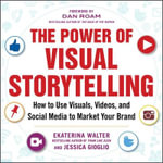 The Power of Visual Storytelling : How to Use Visuals, Videos, and Social Media to Market Your Brand - Ekaterina Walter