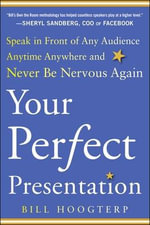 Your Perfect Presentation : Speak in Front of Any Audience Anytime Anywhere and Never be Nervous Again - Bill Hoogterp