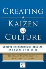 Creating a Kaizen Culture : Align the Organization, Achieve Breakthrough Results, and Sustain the Gains - Jon Miller