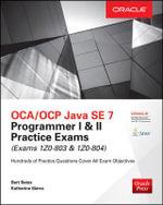 OCA/OCP Java SE 7 Programmer I & II Practice Exams : (Exams 1Z0-803 & 1Z0-804) - Bert Bates