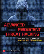 Advanced Persistent Threat Hacking : The Art and Science of Hacking Any Organization - Tyler Wrightson