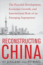 Reconstructing China : The Peaceful Development, Economic Growth, and International Role of an Emerging Super Power - Li Jingzhi
