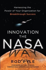 Innovation the NASA Way : Harnessing the Power of Your Organization for Breakthrough Success - Rod Pyle