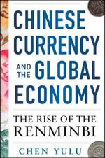 Chinese Currency and the Global Economy : The Rise of the Renminbi - Chen Yulu