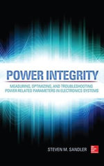 Power Integrity : Measuring, Optimizing, and Troubleshooting Power Related Parameters in Electronics Systems - Steven M. Sandler