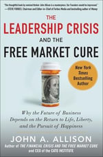 The Leadership Crisis and the Free Market Cure : Why the Future of Business Depends on the Return to Life, Liberty, and the Pursuit of Happiness - John A. Allison