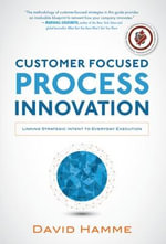 Customer Focused Process Innovation : Linking Strategic Intent to Everyday Execution - David Hamme