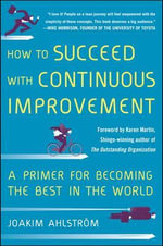 How to Succeed with Continuous Improvement : A Primer for Becoming the Best in the World - Joakim Ahlstrom