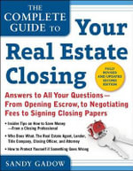 The Complete Guide to Your Real Estate Closing, Second Edition : Answers to All Your Questions- From Opening Escrow, to Negotiating Fees, to Signing Closing Papers - Sandy Gadow