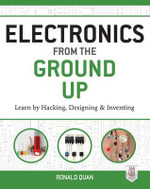 Electronics from the Ground Up : Learn by Hacking, Designing, and Inventing - Ronald Quan