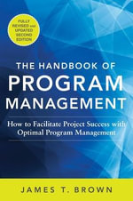The Handbook of Program Management : How to Facilitate Project Success with Optimal Program Management - James T Brown