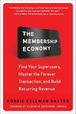 The Membership Economy : Find Your Super Users, Master the Forever Transaction, and Build Recurring Revenue - Robbie Kellman Baxter