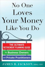 No One Loves Your Money Like You Do : The Ultimate Retirement Planning Guide for Business Owners and Private Practitioners - James B. Jackson