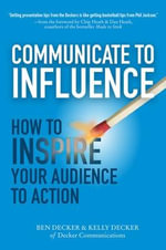 Communicate to Influence : How to Inspire Your Audience to Action - Ben Decker