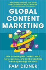 Global Content Marketing : How to Create Great Content, Reach More Customers, and Build a Worldwide Marketing Strategy That Works - Pam Didner