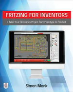 Fritzing for Inventors : Take Your Electronics Project from Prototype to Product - Simon Monk