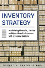 Inventory Strategy : Maximizing Financial, Service and Operations Performance with Inventory Strategy - Edward Frazelle