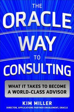 The Oracle Way to Consulting : What It Takes to Become a World-Class Advisor - Kim Miller