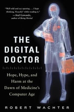 The Digital Doctor : Hope, Hype, and Harm at the Dawn of Medicine's Computer Age - Robert M. Wachter