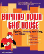 Burning Down the House : Ripping, Recording, Remixing and More! - Eliot Van Buskirk