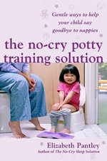 The No Cry Potty Training Solution : Gentle Ways to Help Your Child Say Good-bye to Nappies - Elizabeth Pantley