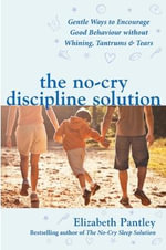 The No-cry Discipline Solution : Gentle Ways to Promote Good Behaviour and Stop the Whining, Tantrums and Tears - Elizabeth Pantley