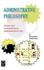Administrative Philosophy : Values and Motivations in Administrative Life - Christopher Hodgkinson
