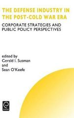 The Defense Industry in the Post-cold War Era : Corporate Strategies and Public Policy Perspectives
