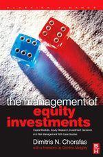 The Management of Equity Investments : Capital Markets, Equity Research, Investment Decisions and Risk Management with Case Studies - Dimitris N. Chorafas