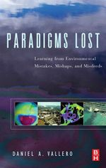Paradigms Lost : Learning from Environmental Mistakes, Mishaps and Misdeeds - Daniel Vallero