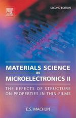 Materials Science in Microelectronics II : The effects of structure on properties in thin films - Eugene Machlin