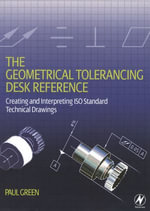 The Geometrical Tolerancing Desk Reference : Creating and Interpreting ISO Standard Technical Drawings - Paul Green