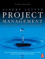 Project Management, Planning and Control : Managing Engineering, Construction and Manufacturing Projects to PMI, APM and BSI Standards - Albert Lester