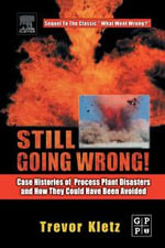 Still Going Wrong! : Case Histories of Process Plant Disasters and How They Could Have Been Avoided - Trevor Kletz