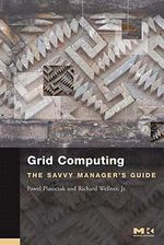 Grid Computing : The Savvy Manager's Guide - Pawel Plaszczak