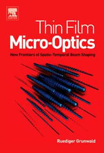 Thin Film Micro-Optics : New Frontiers of Spatio-Temporal Beam Shaping - Ruediger Grunwald