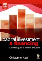 Capital Investment & Financing : a practical guide to financial evaluation - Chris f Agar