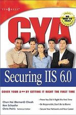 CYA Securing IIS 6.0 : Cover Your A** By Getting It Right the First Time - Chris Peiris
