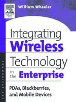 Integrating Wireless Technology in the Enterprise : PDAs, Blackberries, and Mobile Devices - William Wheeler