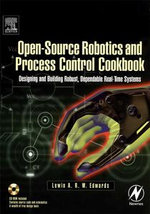 Open-Source Robotics and Process Control Cookbook : Designing and Building Robust, Dependable Real-time Systems - Lewin Edwards