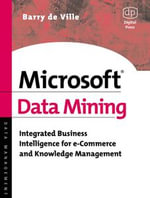 Microsoft Data Mining : Integrated Business Intelligence for e-Commerce and Knowledge Management - Barry de Ville