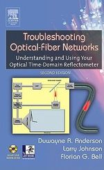 Troubleshooting Optical Fiber Networks : Understanding and Using Optical Time-Domain Reflectometers - Duwayne R. Anderson