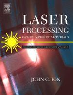 Laser Processing of Engineering Materials : Principles, Procedure and Industrial Application - John Ion