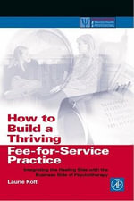 How to Build a Thriving Fee-for-Service Practice : Integrating the Healing Side with the Business Side of Psychotherapy - Laurie Kolt