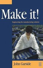 Make It! The Engineering Manufacturing Solution : Engineering the manufacturing solution - John Garside