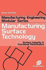 Manufacturing Surface Technology : Surface Integrity and Functional Performance - Brian Griffiths